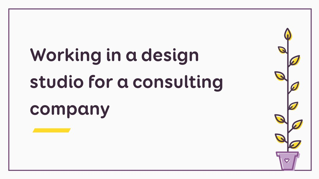 Working in a design studio for a consulting com...