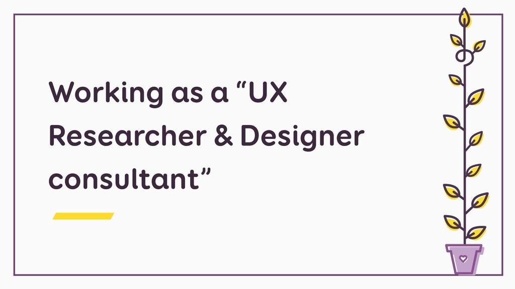 "Working as a ""UX Researcher & Designer consulta..."