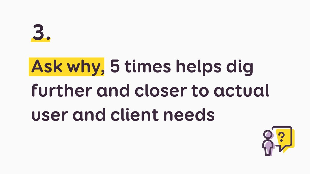 Ask why, 5 times helps dig further and closer t...