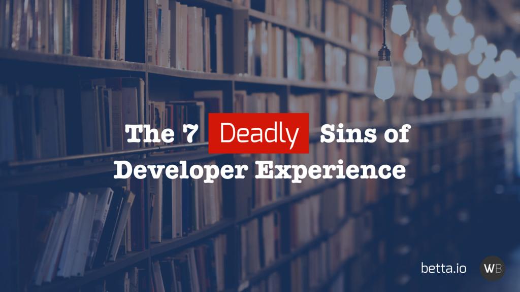 Developer Experience The 7 Deadly Sins of betta...