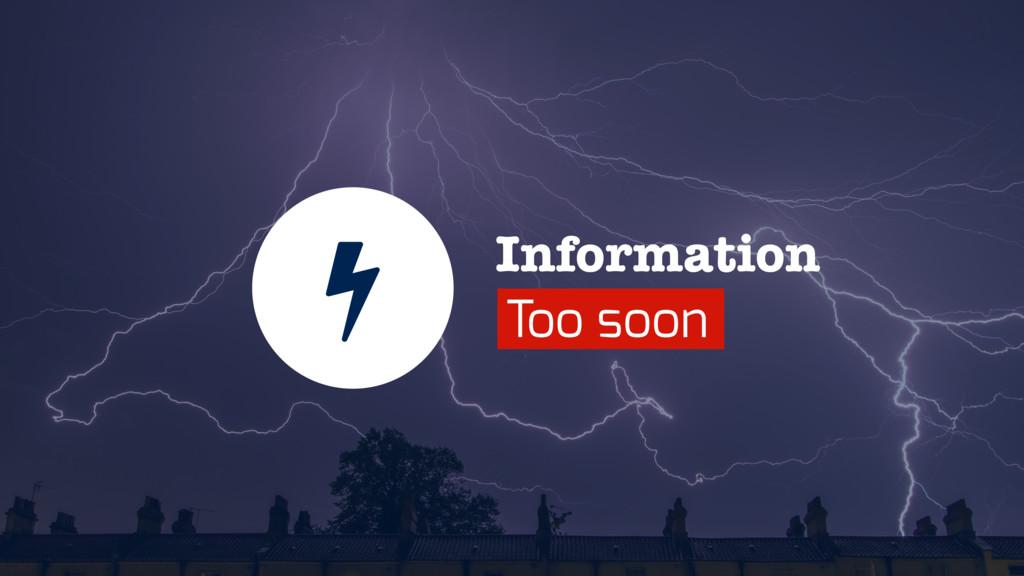 Information Too soon
