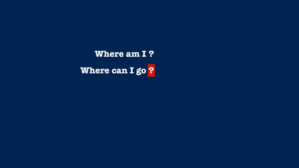 Where am I ? Where can I go ?
