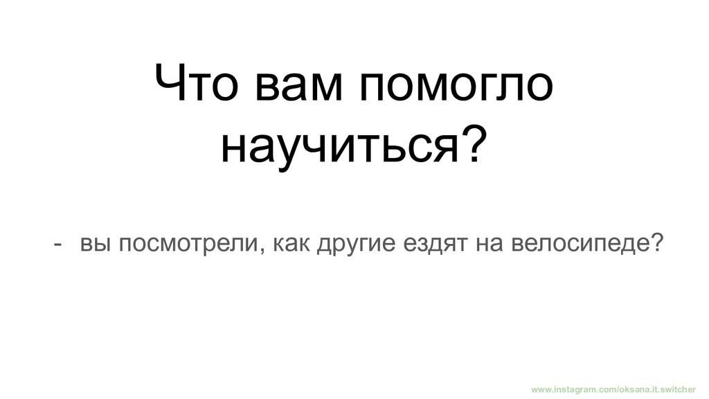 Что вам помогло научиться? - вы посмотрели, как...