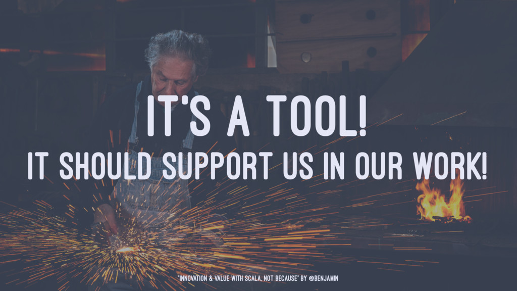 IT'S A TOOL! IT SHOULD SUPPORT US IN OUR WORK! ...