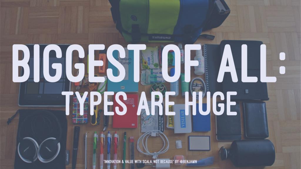 "BIGGEST OF ALL: TYPES ARE HUGE ""Innovation & Va..."