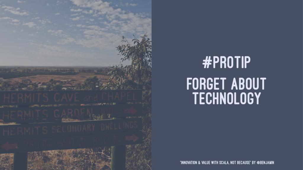 "#PROTIP FORGET ABOUT TECHNOLOGY ""Innovation & V..."