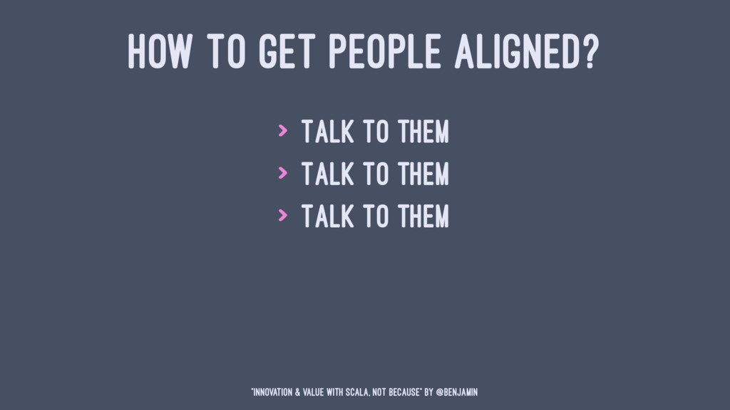 HOW TO GET PEOPLE ALIGNED? > Talk to them > Tal...
