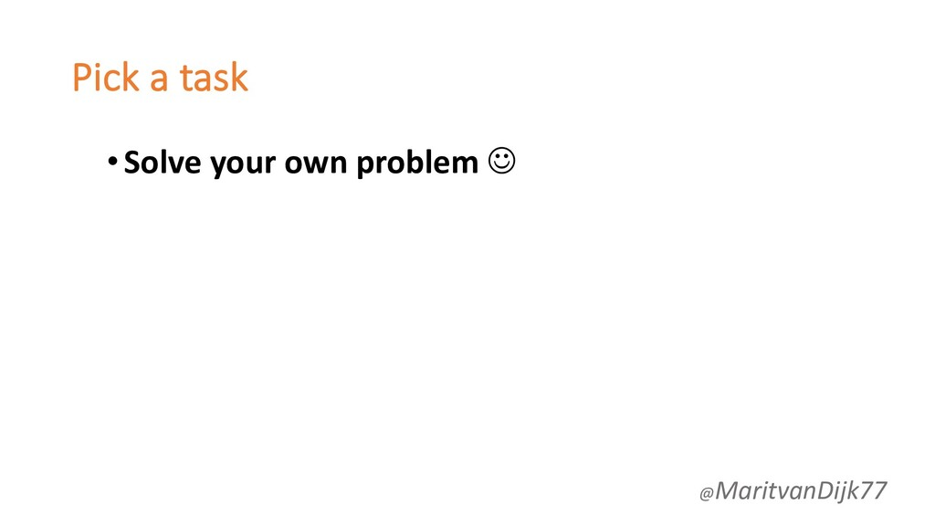 Pick a task •Solve your own problem J @Maritvan...