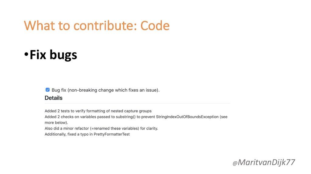 What to contribute: Code •Fix bugs @MaritvanDij...