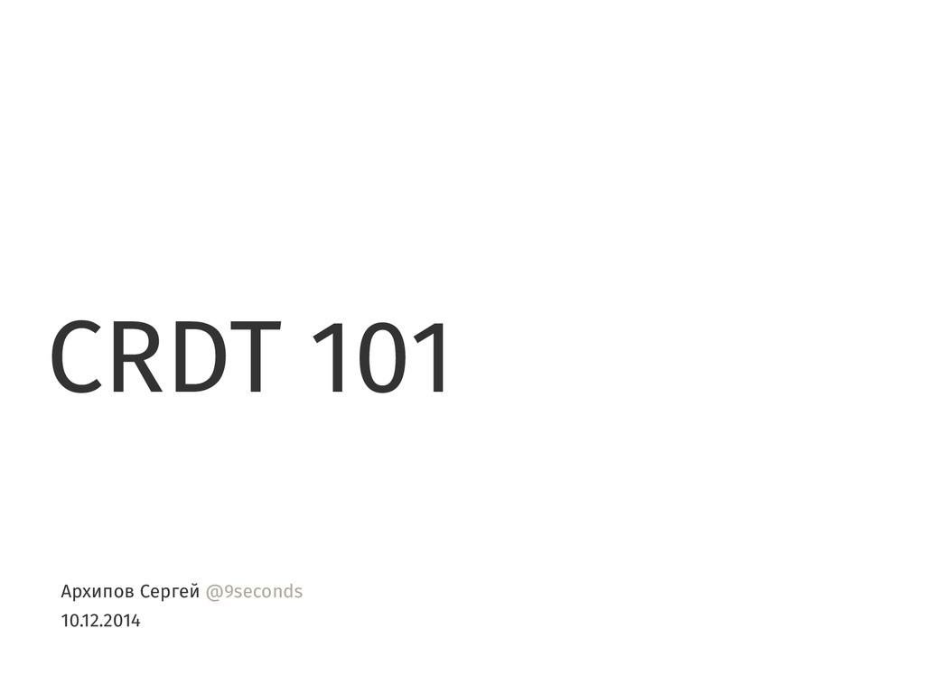 CRDT 101 Архипов Сергей @9seconds 10.12.2014