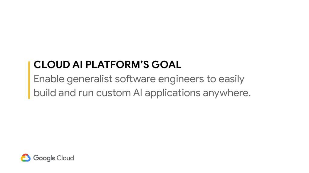 CLOUD AI PLATFORM'S GOAL Enable generalist soft...