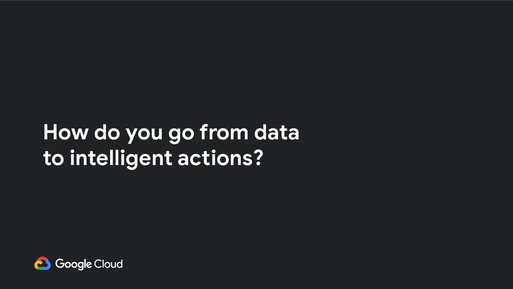 How do you go from data to intelligent actions?