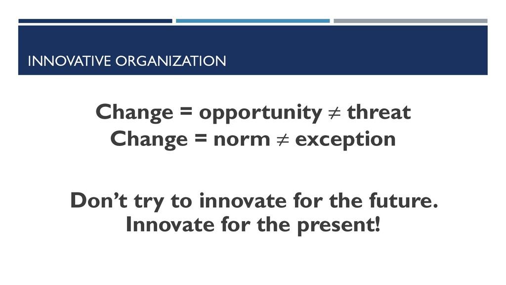 INNOVATIVE ORGANIZATION Change = opportunity ≠ ...