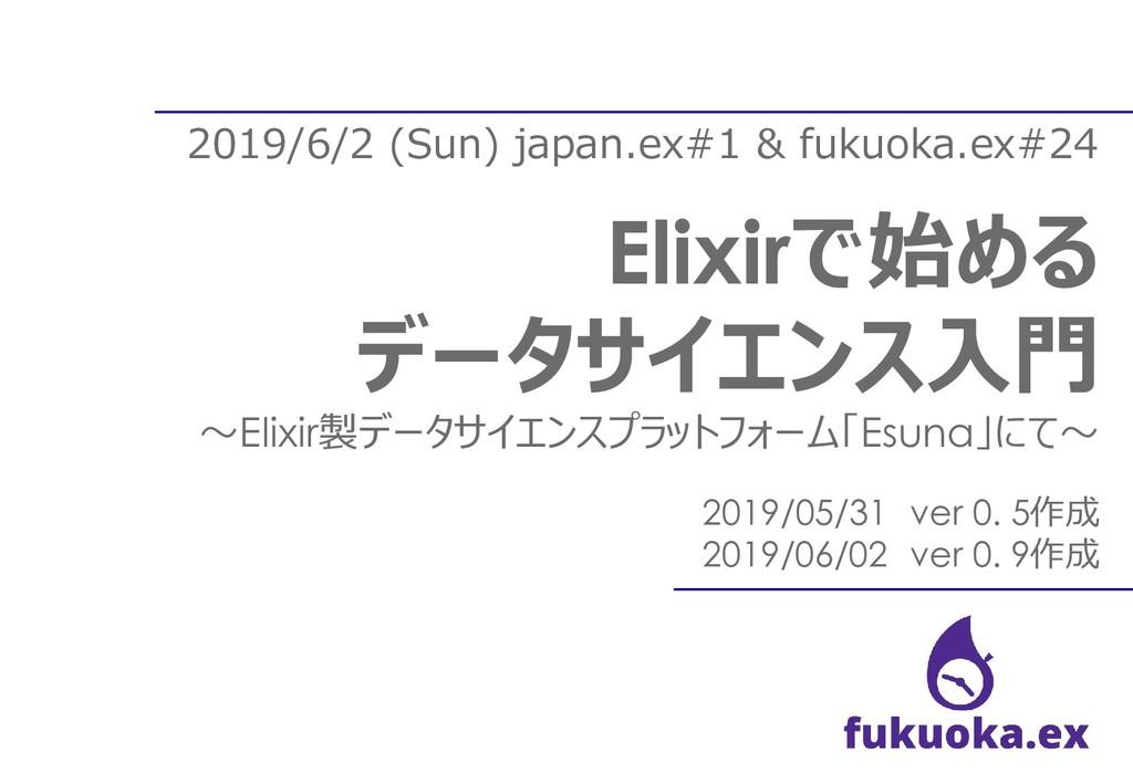 2019/6/2 (Sun) japan.ex#1 & fukuoka.ex#24 Elixi...