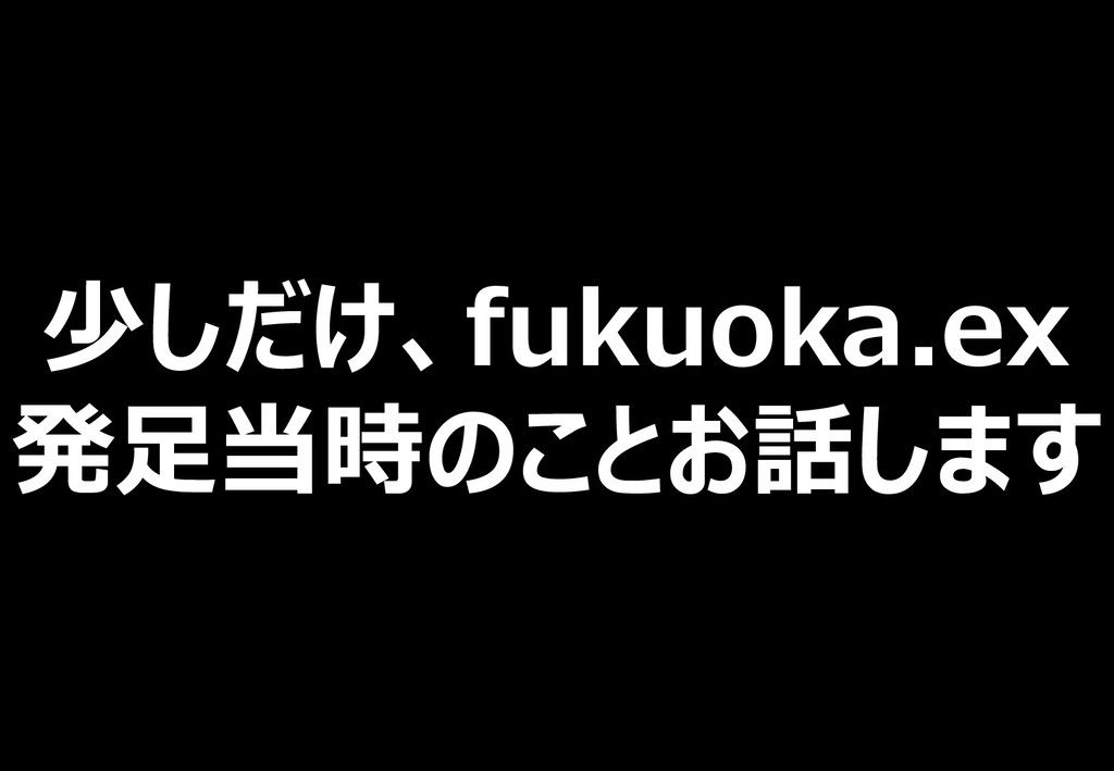 少しだけ、fukuoka.ex 発足当時のことお話します