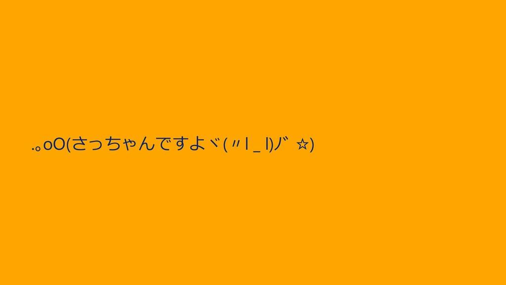 .。oO(さっちゃんですよヾ(〃l _ l)ノ゙ ☆)