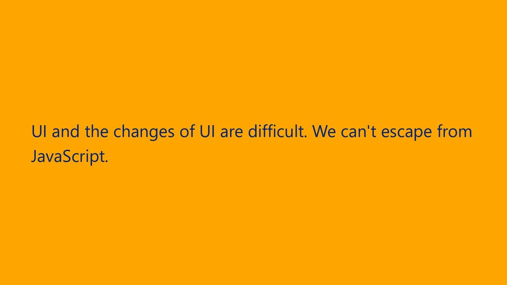 UI and the changes of UI are difficult. We can'...