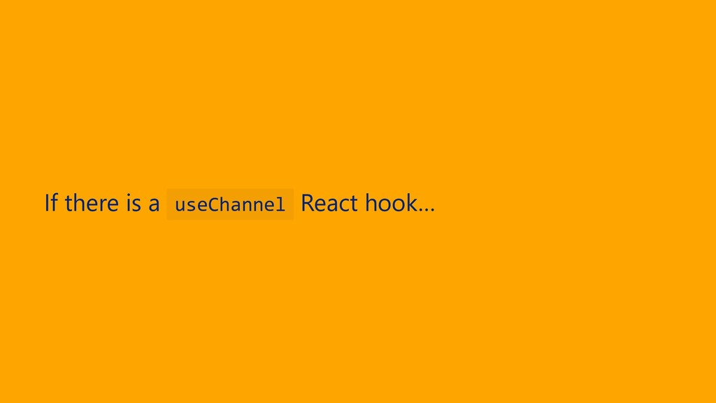 If there is a useChannel React hook…