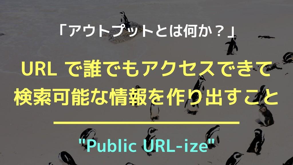 """URL で誰でもアクセスできて 検索可能な情報を作り出すこと 「アウトプットとは何か?」 """"..."""