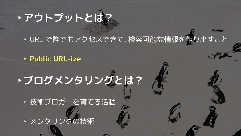 ‣アウトプットとは? ‣ URL で誰でもアクセスできて, 検索可能な情報を作り出すこと ‣ ...