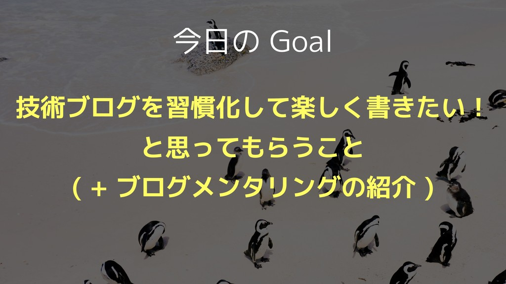 今日の Goal 技術ブログを習慣化して楽しく書きたい! と思ってもらうこと ( + ブログメ...