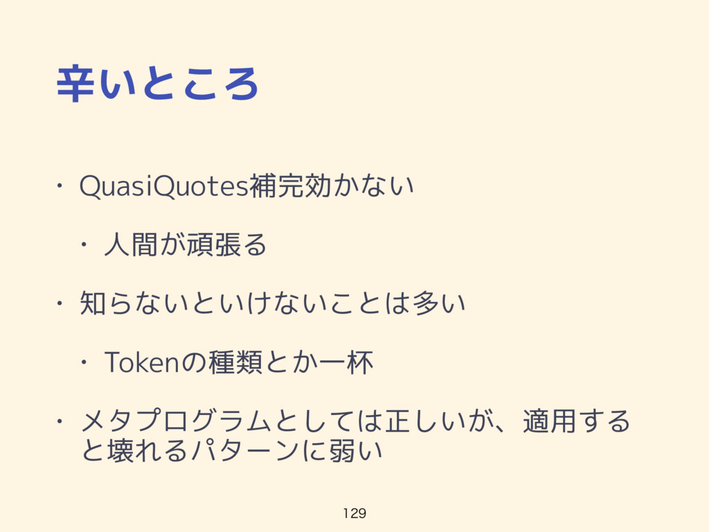 辛いところ • QuasiQuotes補完効かない • 人間が頑張る • 知らないといけないこ...
