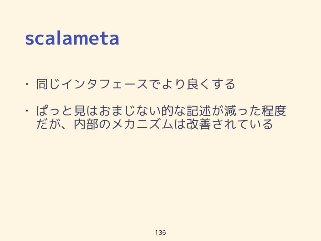 scalameta • 同じインタフェースでより良くする • ぱっと見はおまじない的な記述が減...