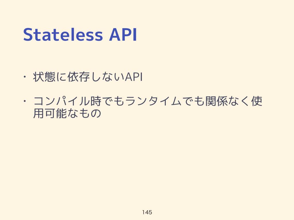 Stateless API • 状態に依存しないAPI • コンパイル時でもランタイムでも関係...