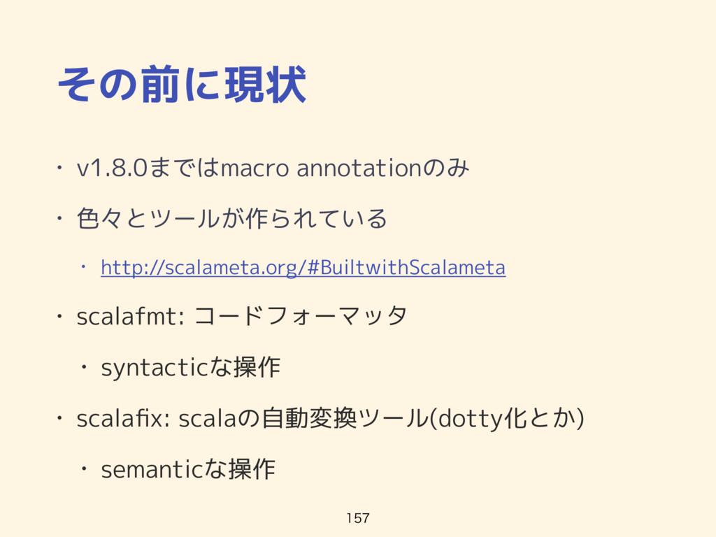 その前に現状 • v1.8.0まではmacro annotationのみ • 色々とツールが作...