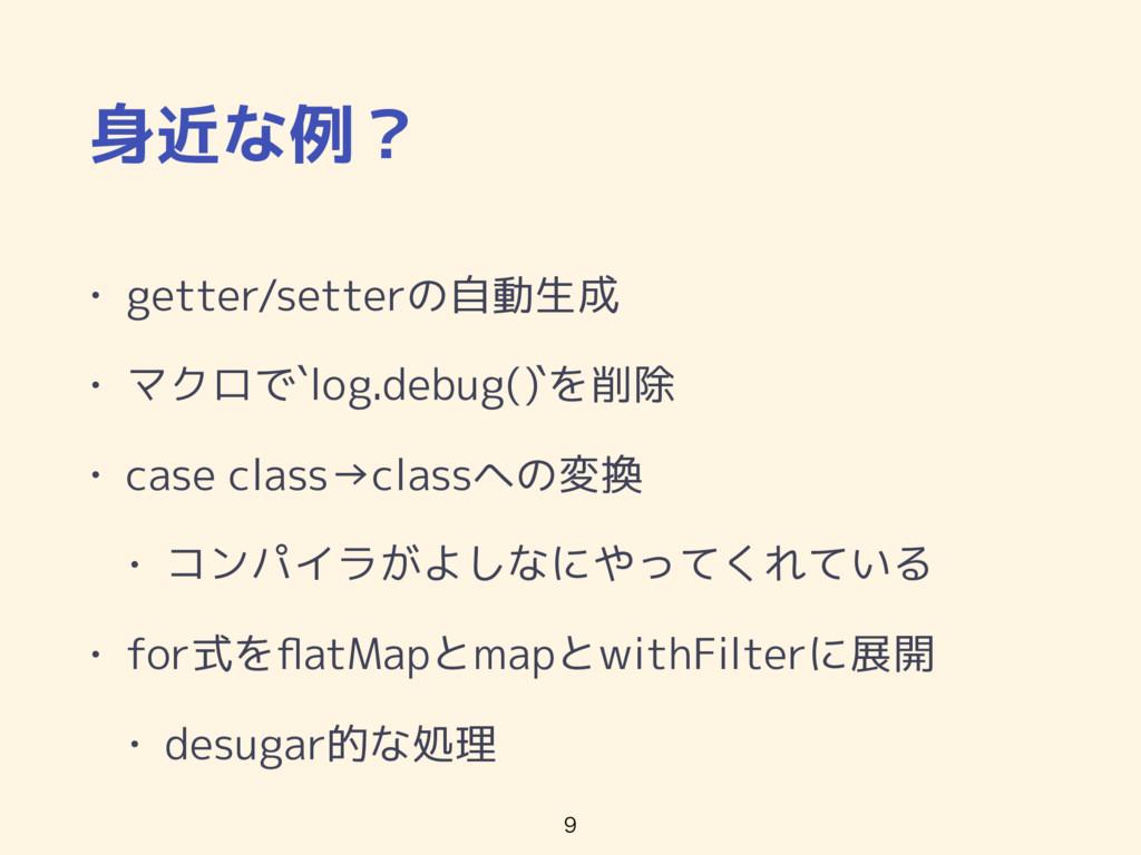 身近な例? • getter/setterの自動生成 • マクロで`log.debug()`を...