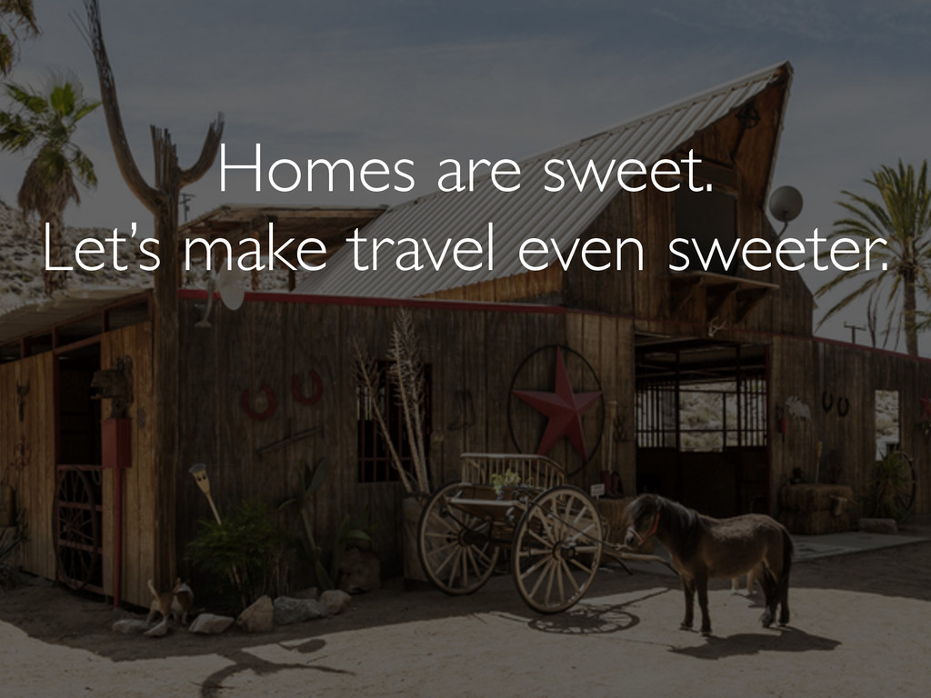 Homes are sweet. Let's make travel even sweeter.