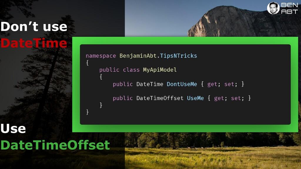 Don't use Use DateTime DateTimeOffset NO to Dat...
