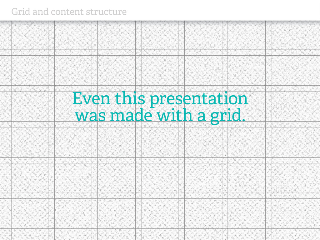 Grid and content structure Even this presentati...