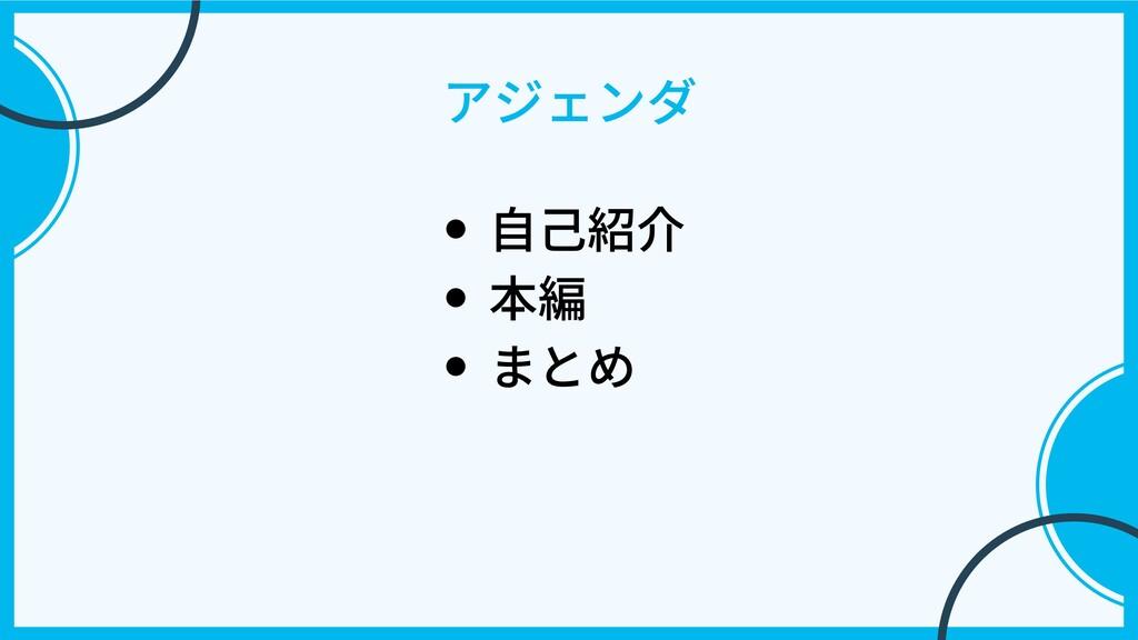 アジェンダ ⾃⼰紹介 本編 まとめ