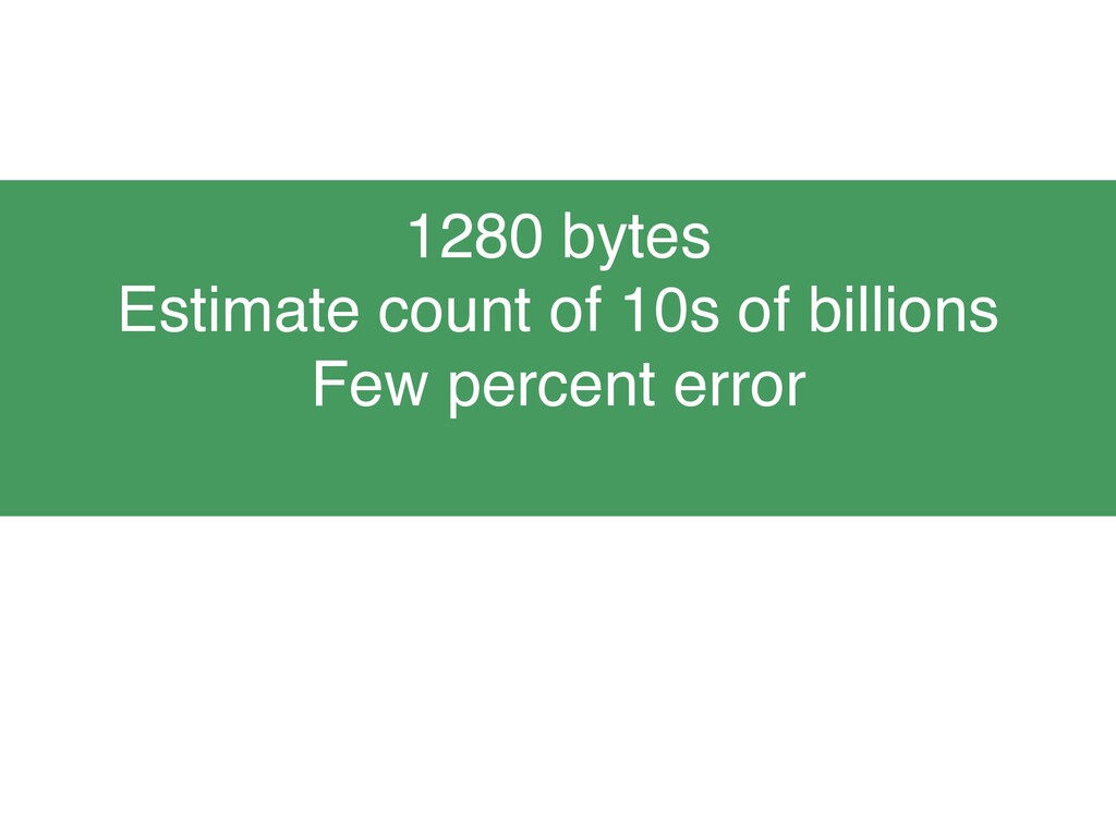 1280 bytes Estimate count of 10s of billions Fe...