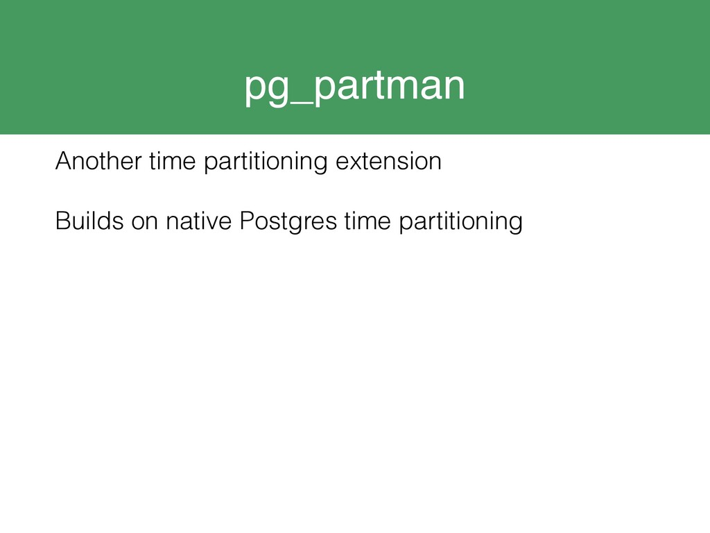pg_partman Another time partitioning extension ...