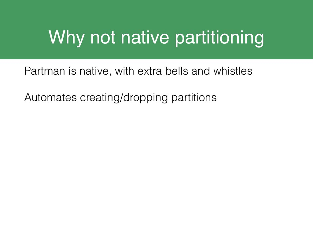 Why not native partitioning Partman is native, ...