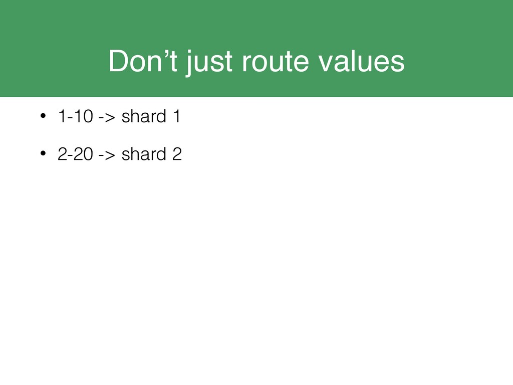 Don't just route values • 1-10 -> shard 1 • 2-2...