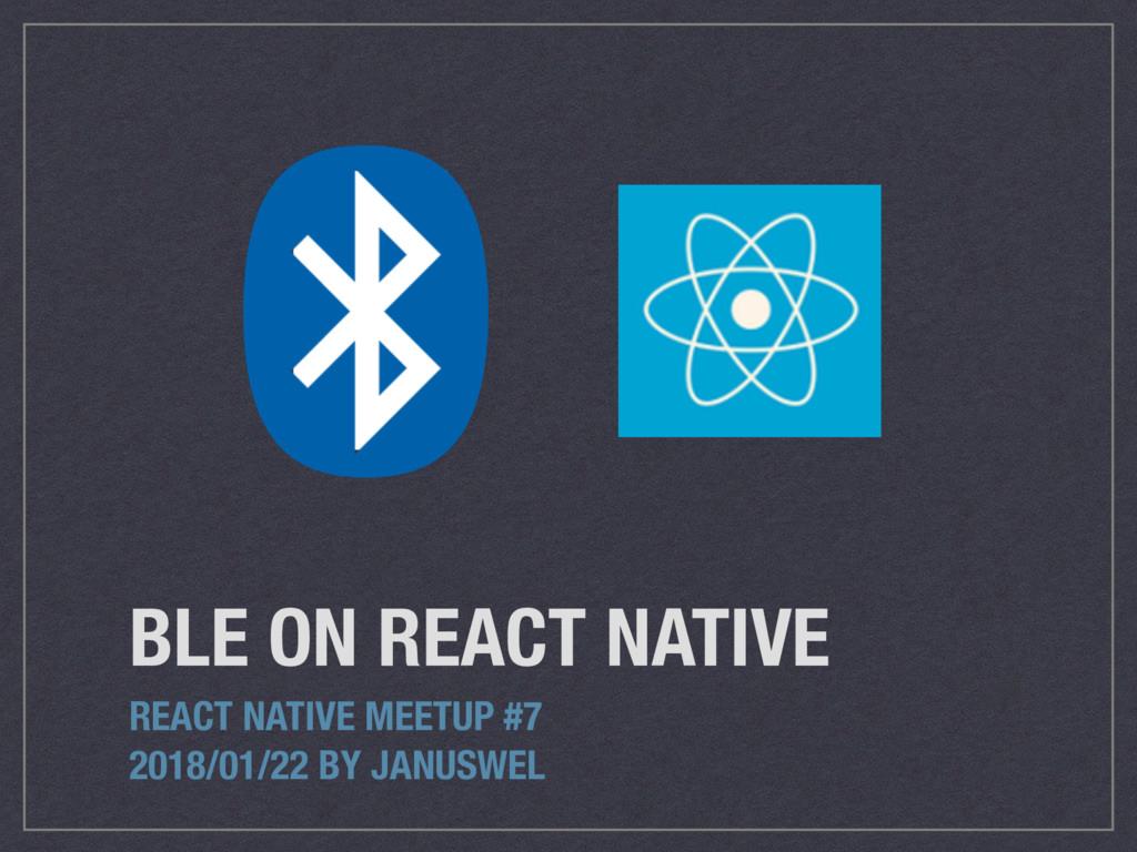 BLE ON REACT NATIVE REACT NATIVE MEETUP #7 2018...