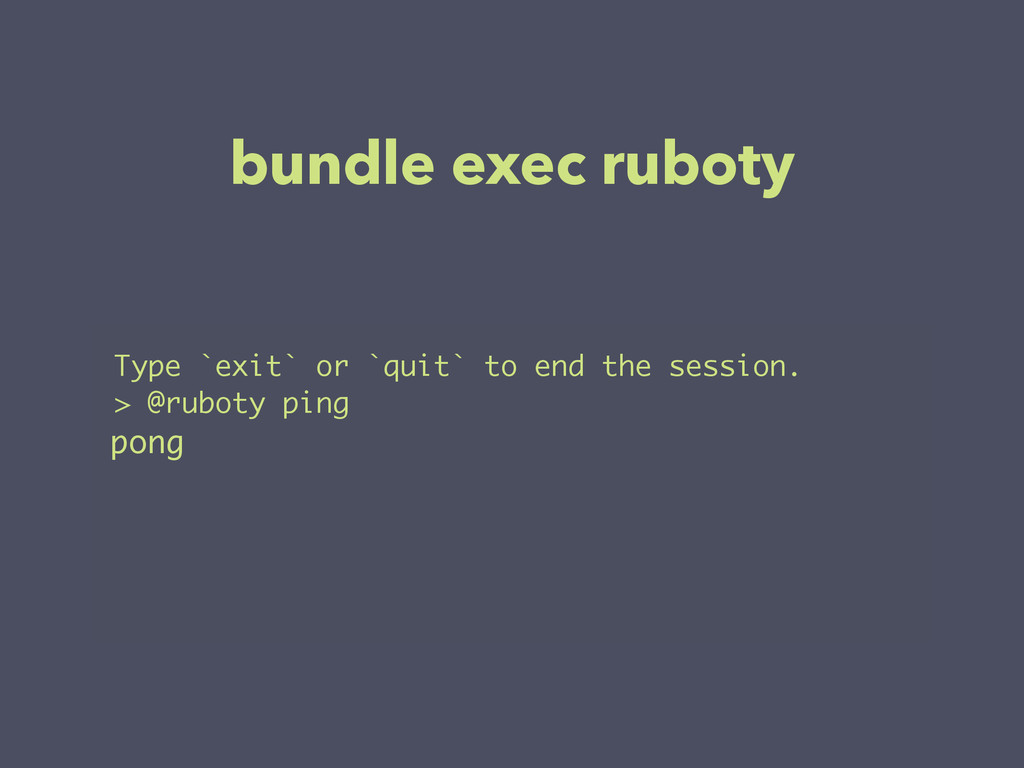 bundle exec ruboty Type `exit` or `quit` to end...