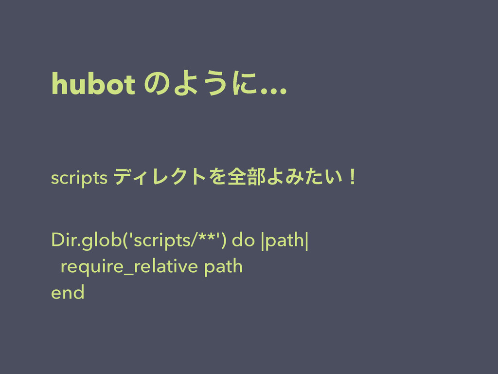 hubot ͷΑ͏ʹ… scripts σΟϨΫτΛશ෦ΑΈ͍ͨʂ ! Dir.glob('s...