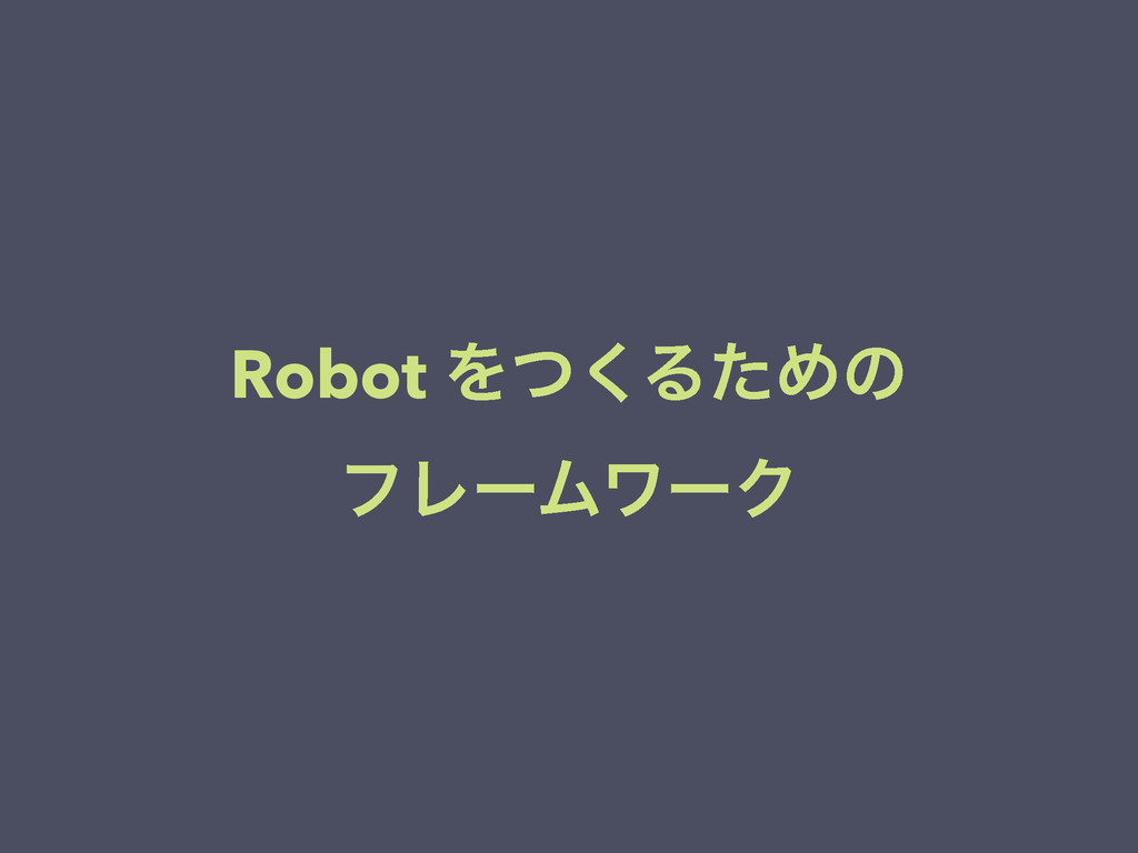 Robot Λͭ͘ΔͨΊͷ ϑϨʔϜϫʔΫ