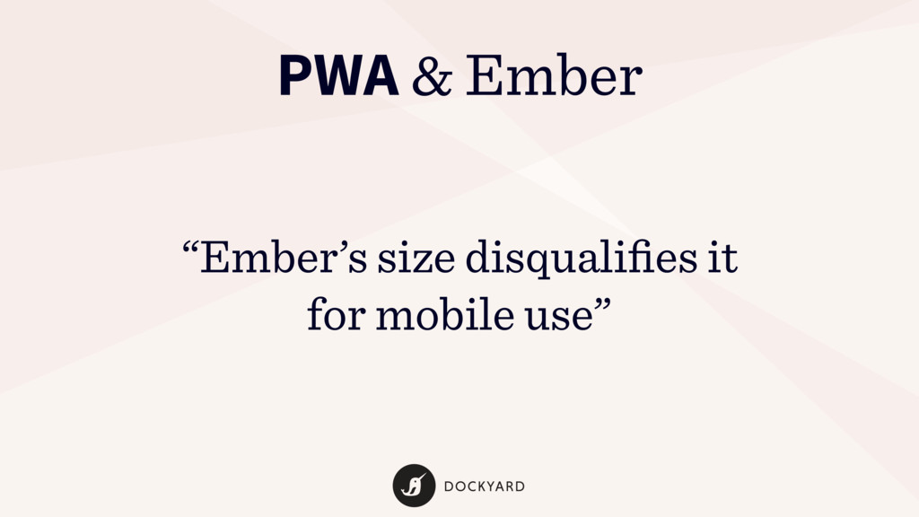 "PWA & Ember ""Ember's size disqualifies it for mo..."