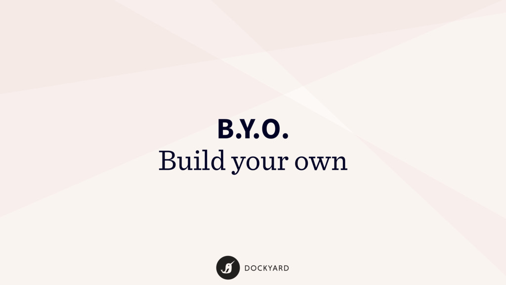 B.Y.O. Build your own