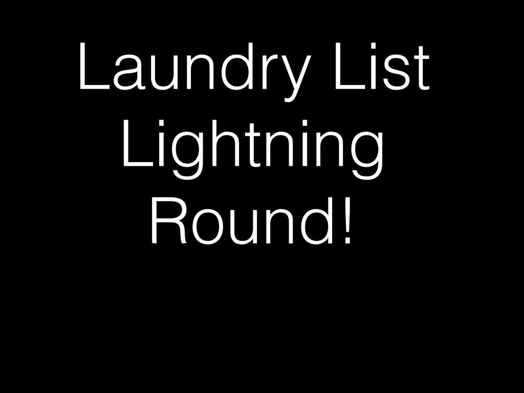 Laundry List Lightning Round!