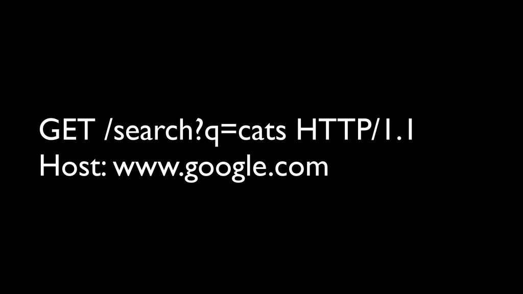 GET /search?q=cats HTTP/1.1 Host: www.google.com