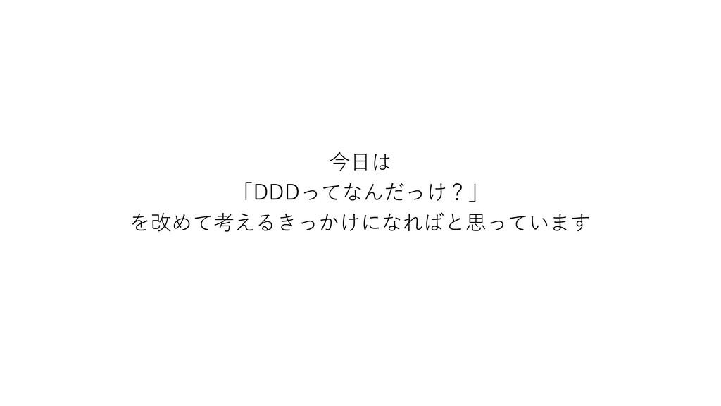 今日は 「DDDってなんだっけ?」 を改めて考えるきっかけになればと思っています