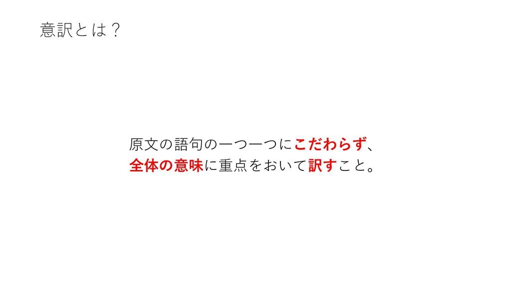 意訳とは? 原文の語句の一つ一つにこだわらず、 全体の意味に重点をおいて訳すこと。