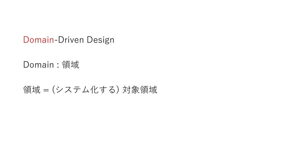 Domain-Driven Design Domain : 領域 領域 = (システム化する)...