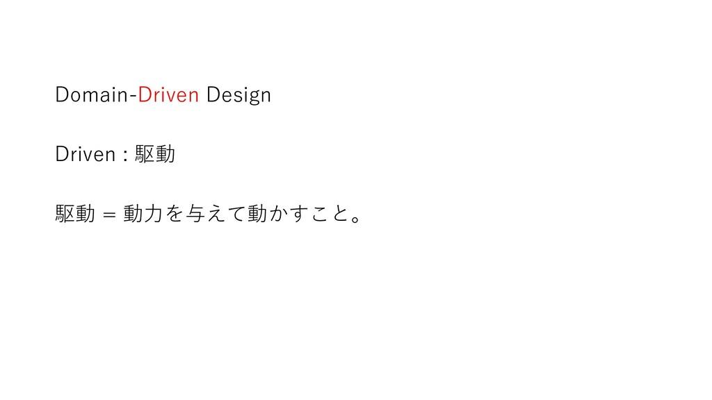 Domain-Driven Design Driven : 駆動 駆動 = 動力を与えて動かす...
